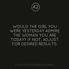 Would the girl you were yesterday admire the woman you are today? If not, adjust for desired results.