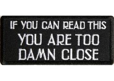 If you can read this you are too damn close patch
