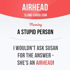 """Airhead"" is a stupid person. Example: I wouldn't ask Susan for the answer - she's an airhead!"