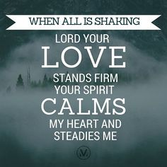 When all is shaking // Lord Your love stands firm // Your Spirit calms my heart and steadies me