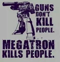 Not to take a side in THAT argument, but he's right, Megatron does kill people. Transformers Memes, Transformers Decepticons, Guns Dont Kill People, Classic Cartoons, Optimus Prime, Comic Books, Fan, Funny Stuff, Frases