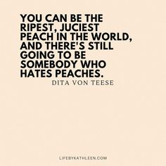 You can be the ripest, juciest peach in the world, and there's still going to be somebody who hates peaches - Dita Von Teese Small Business Quotes, Small Quotes, Quotes To Live By, Happy For You Quotes, Quotes Girlfriend, Girl Boss Quotes, Lady Quotes, Mommy Quotes, Positive Quotes