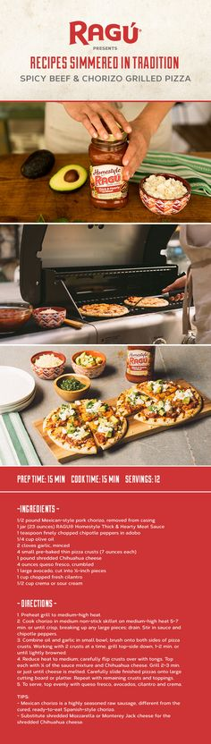It's summertime — let's fire up the grill! Instead of the usual burgers and dogs, try your hand at this Spicy Beef & Chorizo Grilled Pizza. Put a twist on it with our NEW RAGÚ® Homestyle Thick & Hearty Roasted Red Pepper & Garlic Sauce. Or, take your pizza old school with RAGÚ® Homestyle Thick & Hearty Meat Sauce.