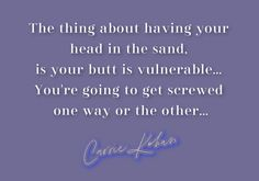 Head in the Sand Quote by Carrie Kohan Sand Quotes, Head In The Sand, Get One, Vulnerability, Carrie, Insight, Wisdom, Pearls, Beads