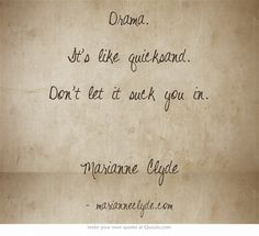 Drama. It's like quicksand. Don't let it suck you in. Marianne Clyde