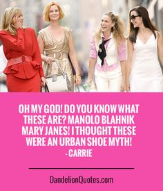 Oh my God! Do you know what these are? Manolo Blahnik Mary Janes! I thought these were an urban shoe myth! - Carrie