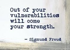 Out of your vulnerabilities will come your strength. - took time and pain..yes