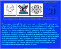 Of course, as mentioned, there has been a mass of evidence of the comings and goings of the Plejaran in their ships, not to mention what they have left behind in the form of information which could not reasonably have come from Earth sources. For the ship activity we need only look at the daytime photographs produced by one-armed Billy Meier well before the age of personal computers, and without financial resources or assistance, as well as the independent witness accounts of people who have…