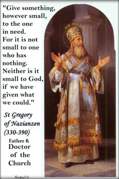 """Give something, however small, to the one in need. For it is not small to one who has nothing. Neither is it small to God, if we have given what we could."" - St. Gregory of Nazianzen (2016) Quote/s of the Day - 2 January 2018 ~ AnaStpaul"