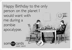 Happy+Birthday+to+the+only+person+on+the+planet+I+would+want+with+me+during+a+zombie+apocalypse.