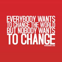 everybody wants to change the world but nobody wants to change - Collection Of Inspiring Quotes, Sayings, Images The Words, Change Quotes, Quotes To Live By, Change The World, In This World, Great Quotes, Inspirational Quotes, Motivational, Amazing Quotes