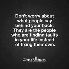 "mysimplereminders: """"Don't worry about what people say behind your back. They are the people who are finding faults in your life instead of fixing their own."" — Unknown Author """