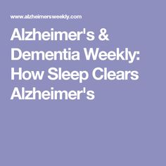 Alzheimer's & Dementia Weekly: How Sleep Clears Alzheimer's