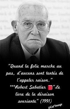 """""""Quand la folie marche au pas, d'aucuns sont tentés de l'appeler raison."""" ***Robert Sabatier """"Le livre de la déraison souriante"""" (1991)"""