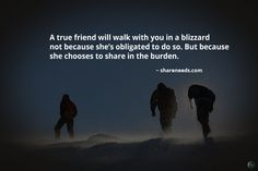 A true friend will walk with you in a blizzard not because she's obligated to do so. But because she chooses to share in the burden.  #friendshipquotes