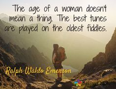 The age of a woman doesn't mean a thing. The best tunes are played on the oldest fiddles. / Ralph Waldo Emerson