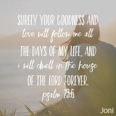 """Surely your goodness and love will follow me all the days of my life, and I will dwell in the house of the Lord forever."" ‭‭-Psalm‬ ‭23:6‬"