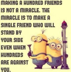 True friends stick up for you, but only when you are doing something right. If you are acting wrongly, a true friend lets you know. :)