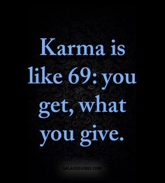 Karma is like 69: you get,  what you give.