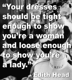 Edith Head - so classic (designer - think Audry Hepburn) FINALLY! Maybe some certain people will take this advice