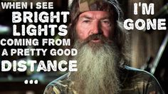 when I see bright lights comin' from a pretty good distance… I'm gone - Phil Robertson