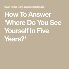 How To Answer 'Where Do You See Yourself In Five Years?'