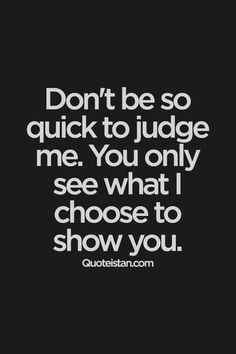 Don't be so quick to me. You only see what I choose to show you. Don't be so quick to judge me. You only see what I choose to show you. Motivational Quotes, Funny Quotes, Inspirational Quotes, Quotes Positive, Positive Attitude, Insightful Quotes, Sad Sayings, Badass Quotes, Funny Facts