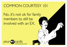 agreed, the ex is no longer a part of your life family members need to let go as well. unless you're on good terms.