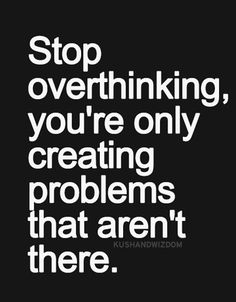 Overthinking is bad most of the times.