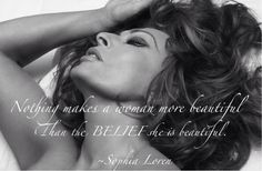 Nothing makes a woman more beautiful than the BELIEF she is beautiful. ~Sophia Loren