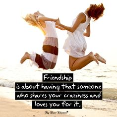 Friendship is about having that someone who shares your craziness and loves you for it.
