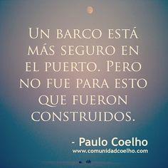 """""""Un barco está más seguro en el puerto. Pero no fue para esto que fueron construidos"""" - Paulo Coelho"""