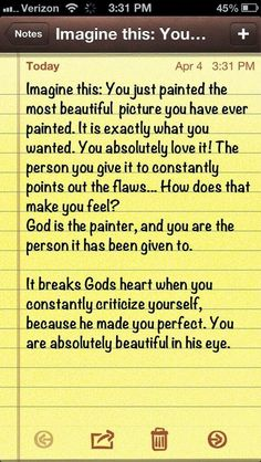 Imagine this : You just painted the most beautiful picture you have ever painted. it is exactly what you wanted. you absolutely love it! the person you give it to constantly points out the flaws... how does that make you feel? God is the painter, and you are the person i has been given to. it breaks Gods heart when you constantly criticize yourself, because He made you perfect. you are absolutely beautiful in His eye.