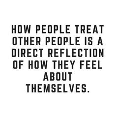 When you love yourself you will treat everyone with kindness.  Even when they show you none.