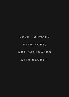 """Look forward with hope, not backwards with regret."""