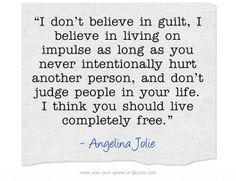 """I don't believe in guilt, I believe in living on impulse as long as you never intentionally hurt another person, and don't judge people in your life. I think you should live completely free."""
