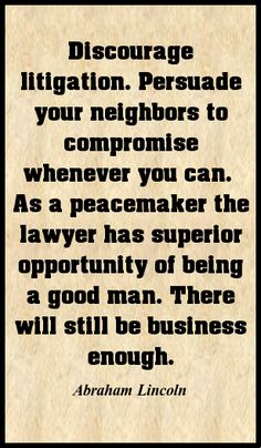 Discourage litigation. Persuade your neighbors to compromise whenever you can.
