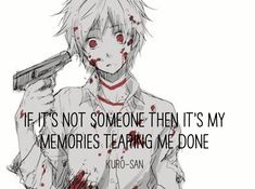 """If it's not someone, then it's my memories tearing me down."""