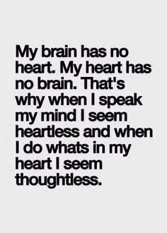 My heart has no brain. My brain has no heart. That's why when I speak my mind I seem heartless and when I do whats in my heart I seem thoughtless.