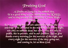 Praising God - Psalms 92:1  A Psalm or Song for the sabbath day. It is a good thing to give thanks unto the LORD, and to sing praises unto thy name, O most High: