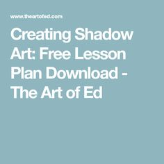 Creating Shadow Art: Free Lesson Plan Download - The Art of Ed
