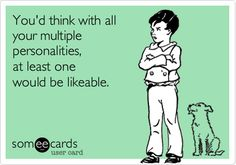 You'd think with all your multiple personalities, at least one would be likeable.