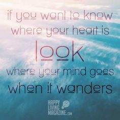 """""""If you want to know where your heart is look where your mind goes when it wanders."""""""