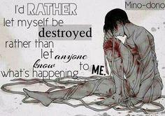 Traduction FR : Je préfère me laisser auto-détruire, que de laisser les autres savoir ce qui m'arrive.