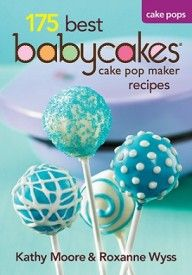 175 Best Babycakes Cake Pops Recipes by Kathy Moore & Roxanne Wyss
