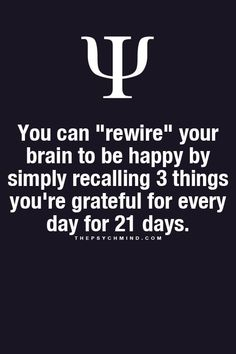 """Psychological Fact: You can """"rewire"""" your brain to be happy by simply recalling 3 things you're grateful for every day for 21 days. Great Quotes, Quotes To Live By, Me Quotes, Motivational Quotes, Inspirational Quotes, Infp Quotes, Truth Quotes, Happy Quotes, Adonai Elohim"""