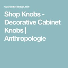 Shop Knobs - Decorative Cabinet Knobs | Anthropologie