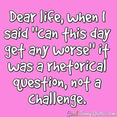 """Dear life, when I said """"can this day get any worse"""" it was a rhetorical question, not a challenge. #coolfunnyquotes"""