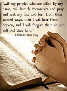 """...if my people, who are called by my name, will humble themselves and pray and seek my face and turn from their wicked ways, then I will hear from heaves, and I will forgive their sin and will heal their land. iBibleverses - Google+"