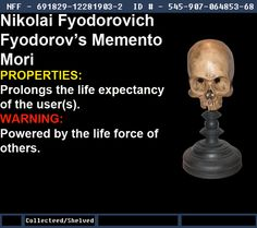 Warehouse 13 Fanmade Artifact Nikolai Fyodorovich Fyodorov's Memento Mori Effects: Prolongs the life expectancy of the user(s). Downside: Powered by the life force of others. Notes: An artifact with a beautifully photoshopped skull from Wiles Jeffrey (check him out!).